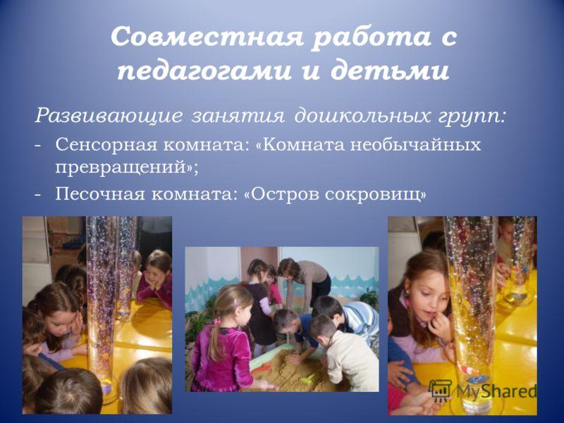 Совместная работа с педагогами и детьми Развивающие занятия дошкольных групп: -Сенсорная комната: «Комната необычайных превращений»; -Песочная комната: «Остров сокровищ»
