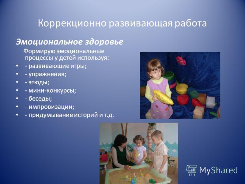 Коррекционно развивающая работа Эмоциональное здоровье Формирую эмоциональные процессы у детей используя: - развивающие игры; - упражнения; - этюды; - мини-конкурсы; - беседы; - импровизации; - придумывание историй и т.д.