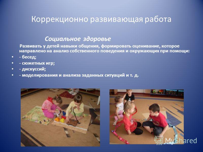 Коррекционно развивающая работа Социальное здоровье Развивать у детей навыки общения, формировать оценивание, которое направлено на анализ собственного поведения и окружающих при помощи: - бесед; - сюжетных игр; - дискуссий; - моделирования и анализа