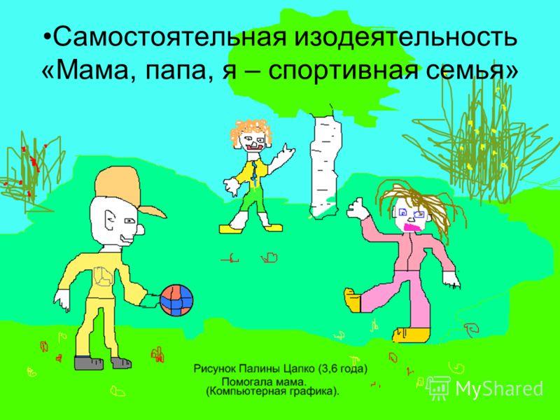 Самостоятельная изодеятельность «Мама, папа, я – спортивная семья»