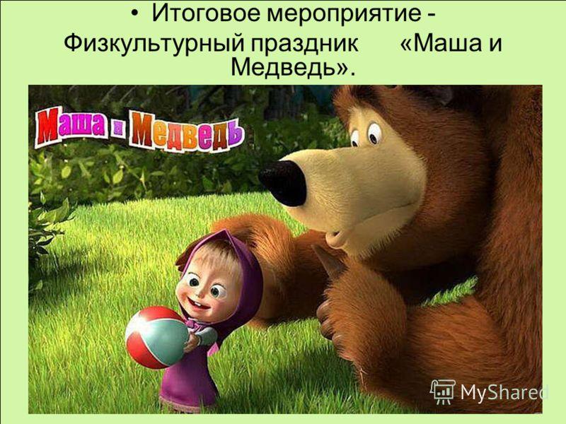 Итоговое мероприятие - Физкультурный праздник «Маша и Медведь».