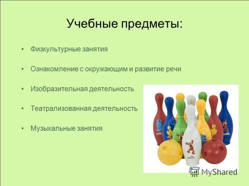 Учебные предметы: Физкультурные занятия Ознакомление с окружающим и развитие речи Изобразительная деятельность Театрализованная деятельность Музыкальные занятия