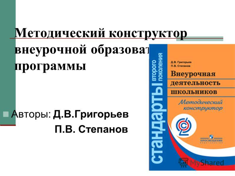 Методический конструктор внеурочной образовательной программы Авторы: Д.В.Григорьев П.В. Степанов