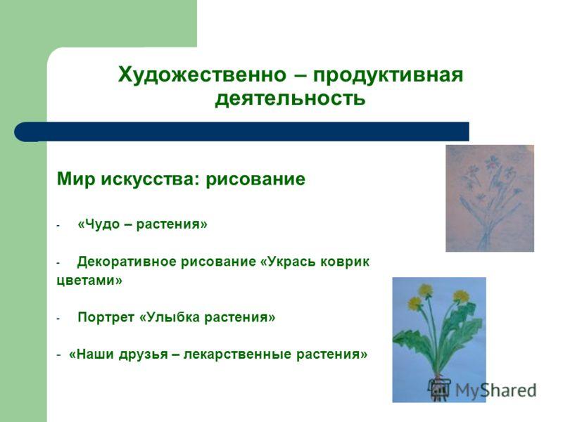 Художественно – продуктивная деятельность Мир искусства: рисование - «Чудо – растения» - Декоративное рисование «Укрась коврик цветами» - Портрет «Улыбка растения» - «Наши друзья – лекарственные растения»