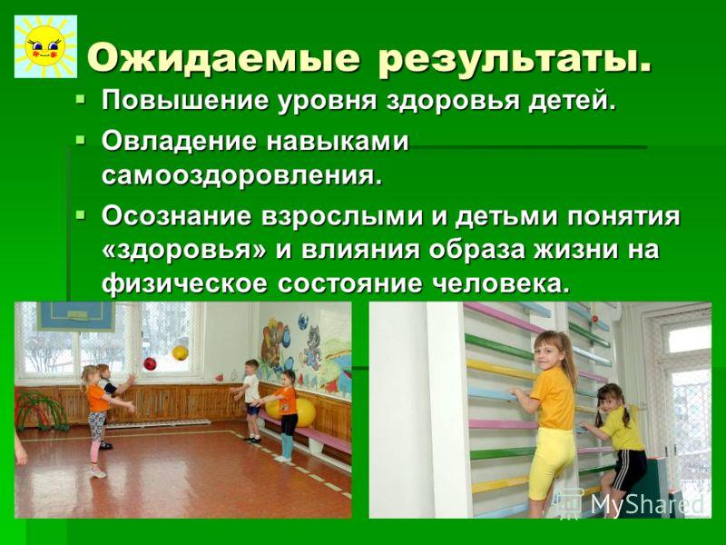 Ожидаемые результаты. Повышение уровня здоровья детей. Повышение уровня здоровья детей. Овладение навыками самооздоровления. Овладение навыками самооздоровления. Осознание взрослыми и детьми понятия «здоровья» и влияния образа жизни на физическое сос