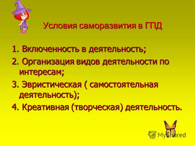 Условия саморазвития в ГПД 1. Включенность в деятельность; 2. Организация видов деятельности по интересам; 3. Эвристическая ( самостоятельная деятельность); 4. Креативная (творческая) деятельность.