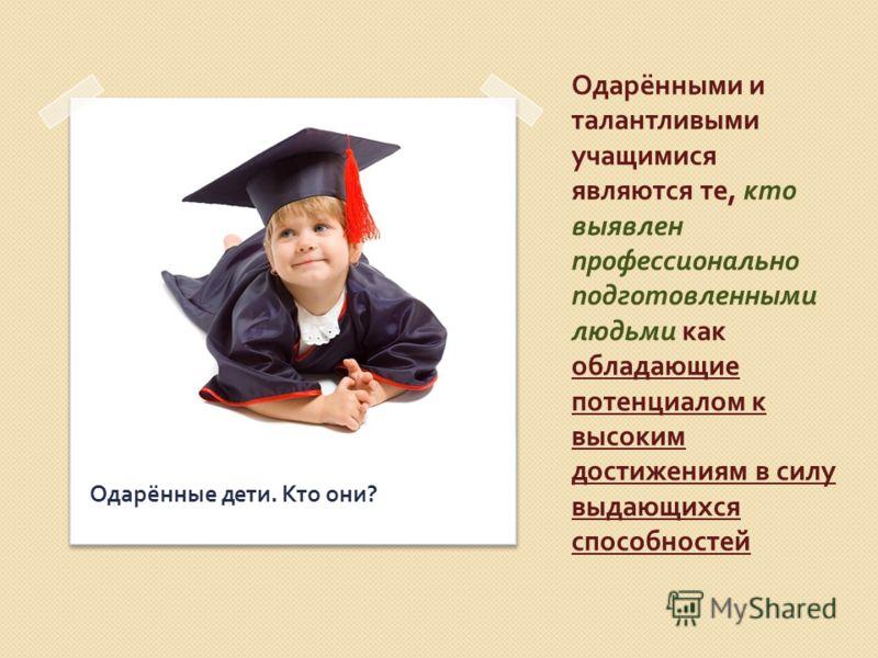 Одарёнными и талантливыми учащимися являются те, кто выявлен профессионально подготовленными людьми как обладающие потенциалом к высоким достижениям в силу выдающихся способностей Одарённые дети. Кто они ?