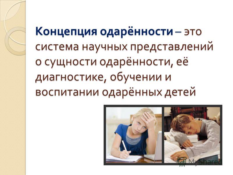 Концепция одарённости – это система научных представлений о сущности одарённости, её диагностике, обучении и воспитании одарённых детей