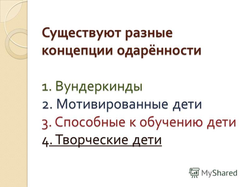 Существуют разные концепции одарённости 1. Вундеркинды 2. Мотивированные дети 3. Способные к обучению дети 4. Творческие дети