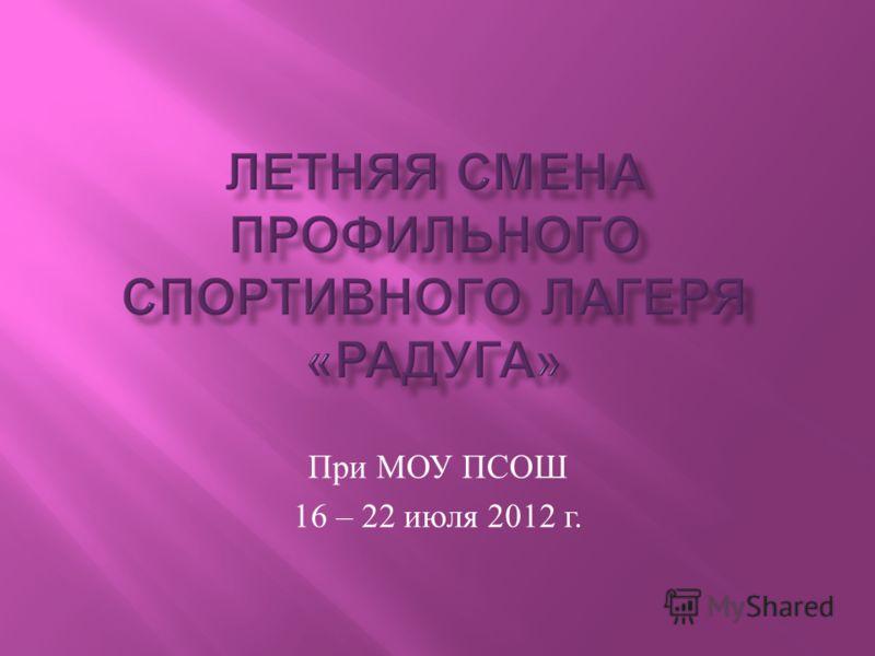 При МОУ ПСОШ 16 – 22 июля 2012 г.