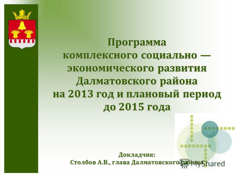 Докладчик: Столбов А.В., глава Далматовского района Программа комплексного социально экономического развития Далматовского района на 2013 год и плановый период до 2015 года