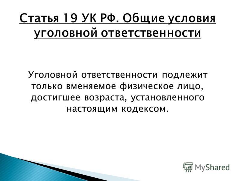 Статья 19 УК РФ. Общие условия уголовной ответственности Уголовной ответственности подлежит только вменяемое физическое лицо, достигшее возраста, установленного настоящим кодексом.