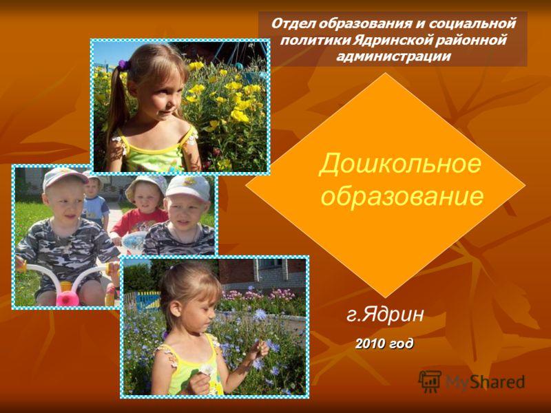 Дошкольное образование Отдел образования и социальной политики Ядринской районной администрации г.Ядрин 2010 год Дошкольное образование