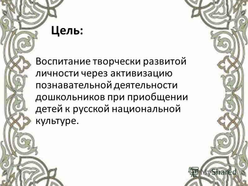 Цель: Воспитание творчески развитой личности через активизацию познавательной деятельности дошкольников при приобщении детей к русской национальной культуре.