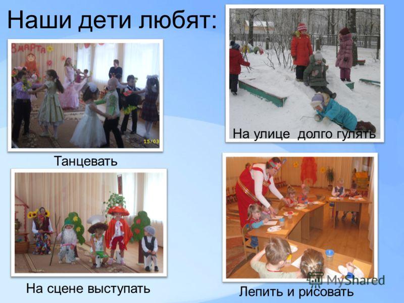 Наши дети любят: Танцевать На улице долго гулять Лепить и рисовать На сцене выступать