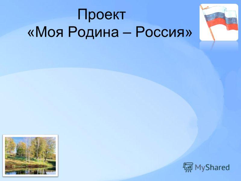 Проект «Моя Родина – Россия»