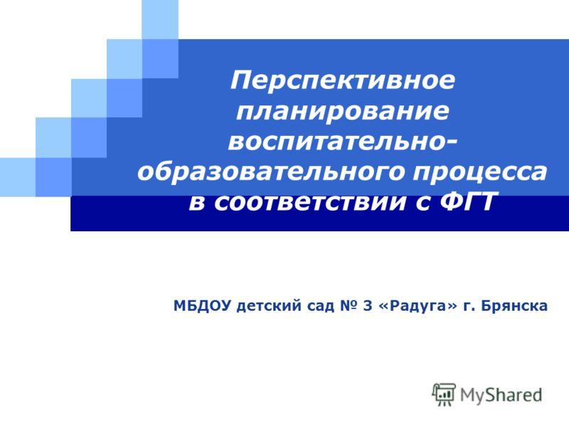LOGO Перспективное планирование воспитательно- образовательного процесса в соответствии с ФГТ МБДОУ детский сад 3 «Радуга» г. Брянска