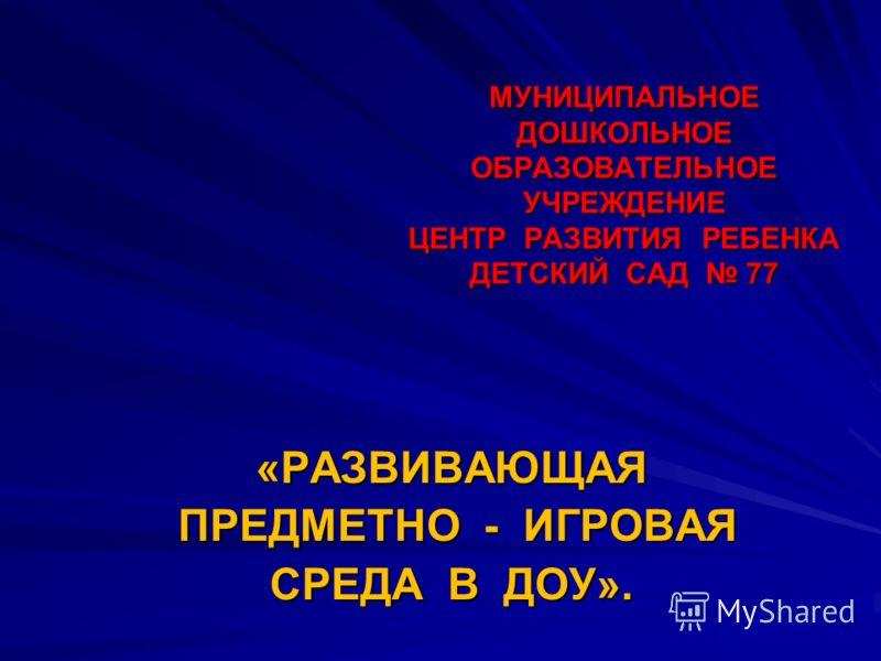 МУНИЦИПАЛЬНОЕ ДОШКОЛЬНОЕ ОБРАЗОВАТЕЛЬНОЕ УЧРЕЖДЕНИЕ ЦЕНТР РАЗВИТИЯ РЕБЕНКА ДЕТСКИЙ САД 77 «РАЗВИВАЮЩАЯ ПРЕДМЕТНО - ИГРОВАЯ ПРЕДМЕТНО - ИГРОВАЯ СРЕДА В ДОУ».