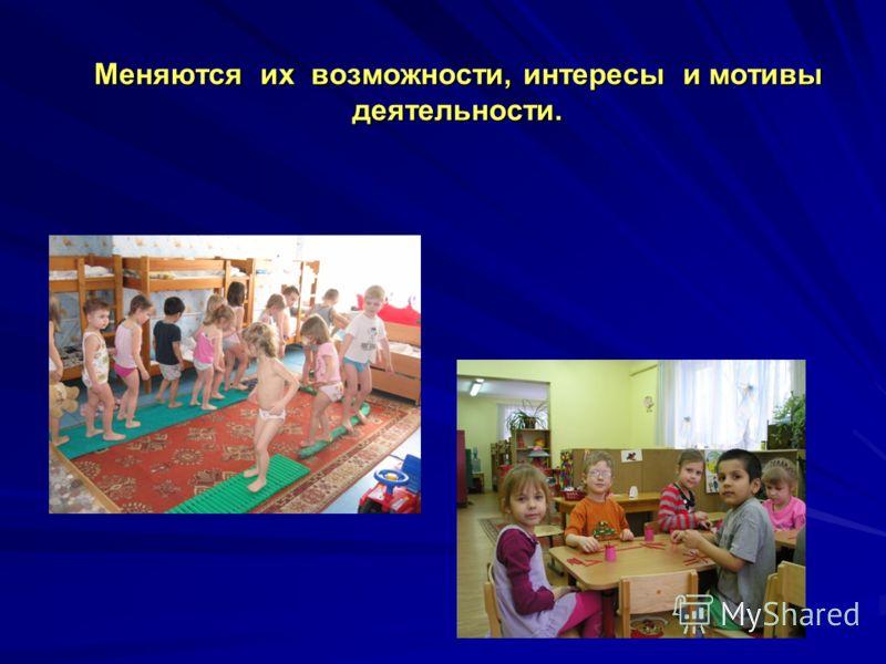 Меняются их возможности, интересы и мотивы деятельности.