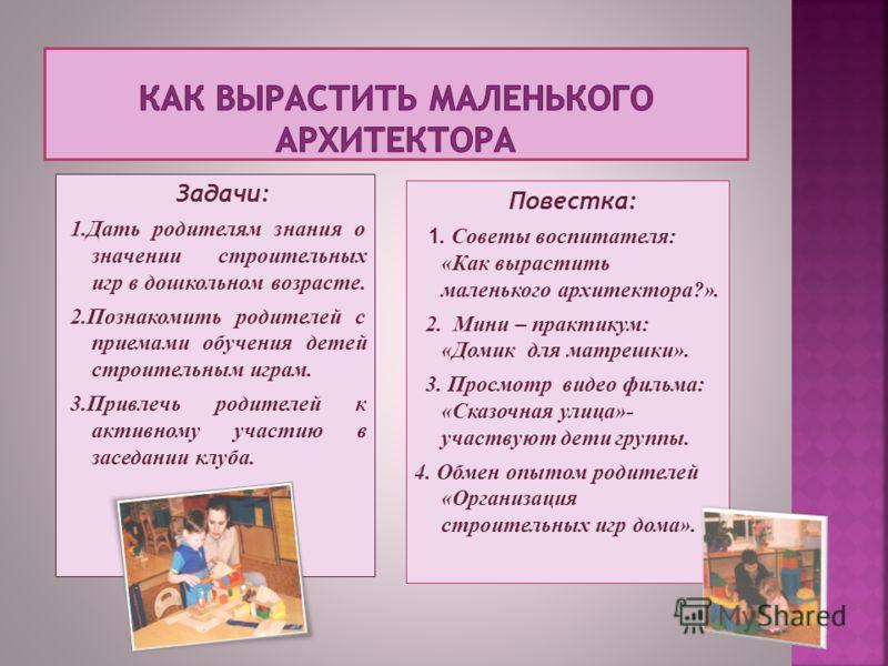 Задачи: 1.Дать родителям знания о значении строительных игр в дошкольном возрасте. 2.Познакомить родителей с приемами обучения детей строительным играм. 3.Привлечь родителей к активному участию в заседании клуба. Повестка: 1. Советы воспитателя: «Как