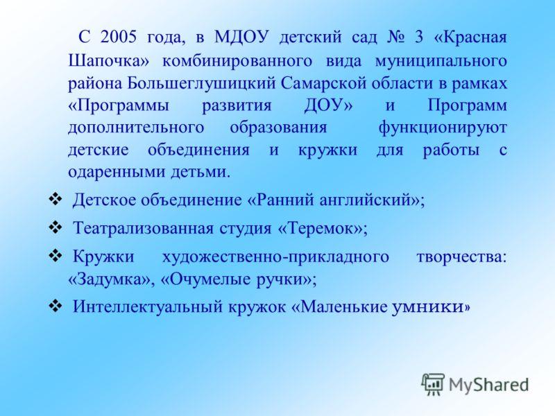 C 2005 года, в МДОУ детский сад 3 «Красная Шапочка» комбинированного вида муниципального района Большеглушицкий Самарской области в рамках «Программы развития ДОУ» и Программ дополнительного образования функционируют детские объединения и кружки для
