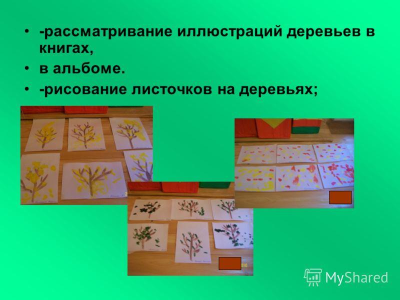 -рассматривание иллюстраций деревьев в книгах, в альбоме. -рисование листочков на деревьях;
