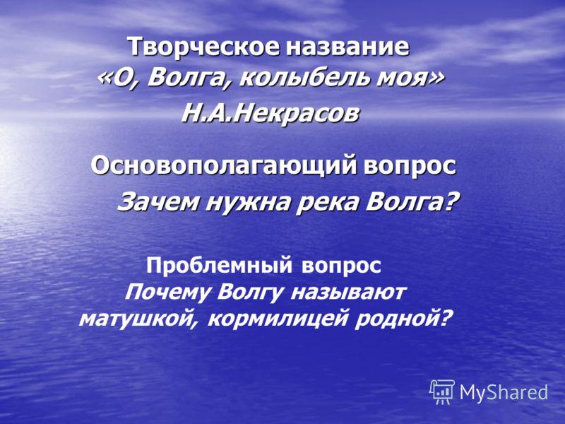 Творческое название «О, Волга, колыбель моя» Н.А.Некрасов Основополагающий вопрос Зачем нужна река Волга? Проблемный вопрос Почему Волгу называют матушкой, кормилицей родной?