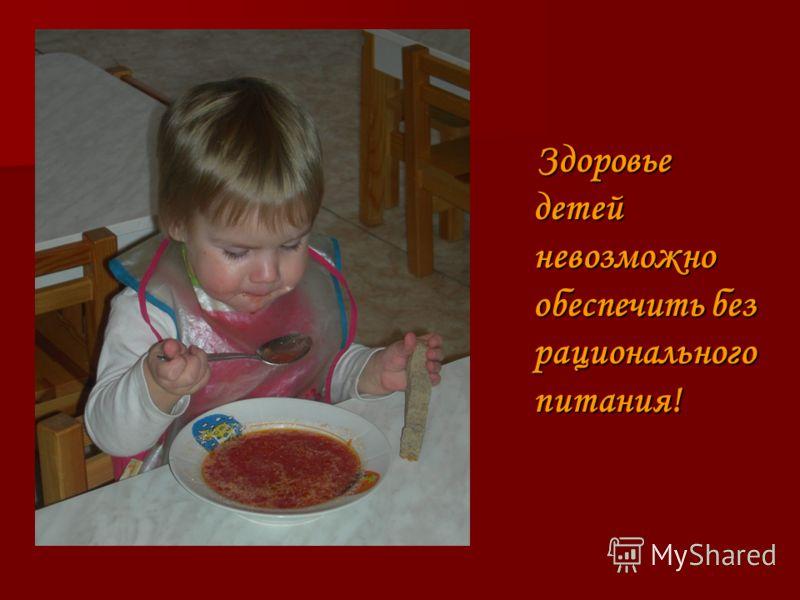 Здоровье детей невозможно обеспечить без рационального питания! Здоровье детей невозможно обеспечить без рационального питания!