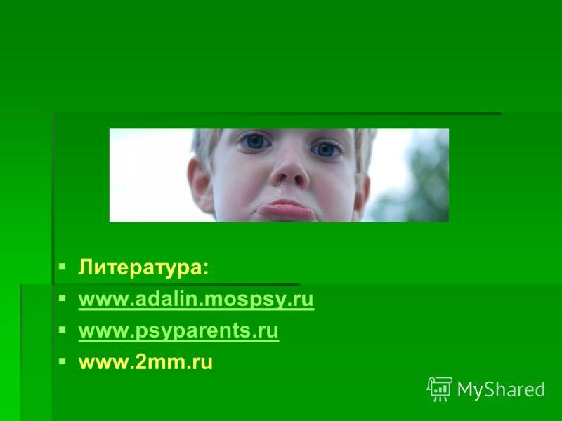 Литература: www.adalin.mospsy.ru www.psyparents.ru www.2mm.ru