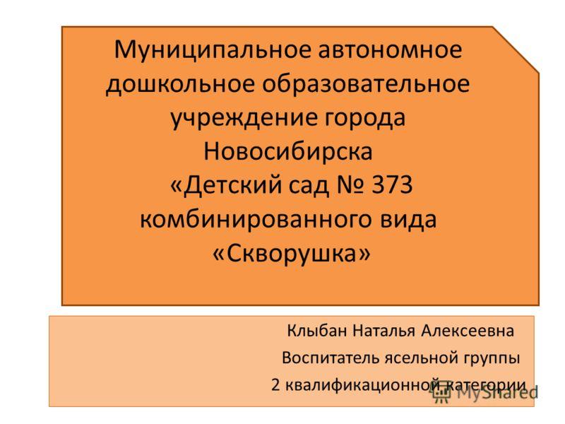 Муниципальное автономное дошкольное образовательное учреждение города Новосибирска «Детский сад 373 комбинированного вида «Скворушка» Клыбан Наталья Алексеевна Воспитатель ясельной группы 2 квалификационной категории