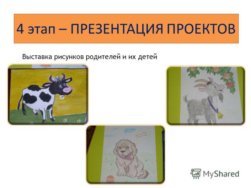 4 этап – ПРЕЗЕНТАЦИЯ ПРОЕКТОВ Выставка рисунков родителей и их детей
