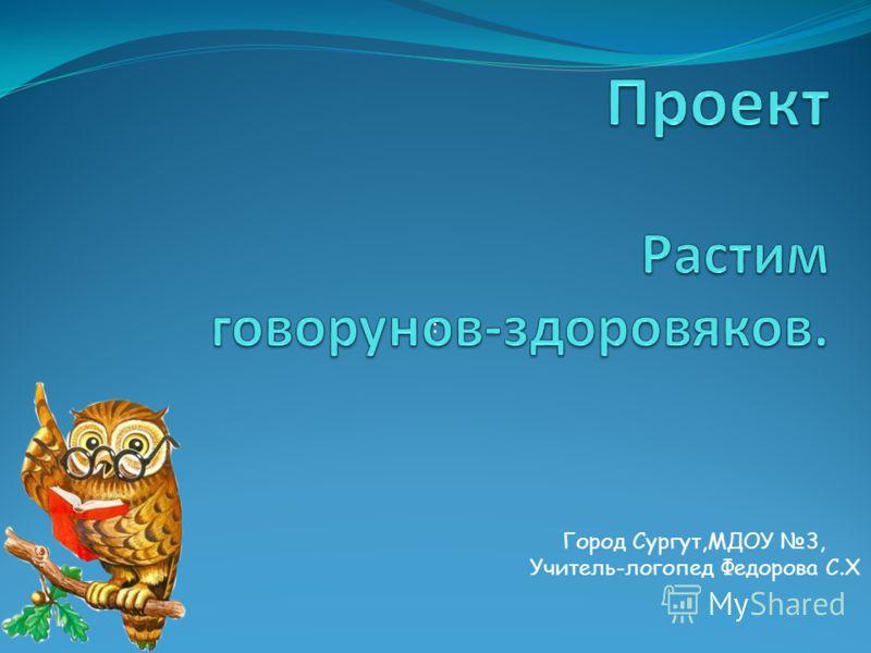 Город Сургут,МДОУ 3, Учитель-логопед Федорова С.Х :