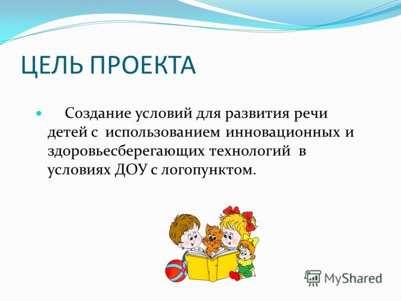 ЦЕЛЬ ПРОЕКТА Создание условий для развития речи детей с использованием инновационных и здоровьесберегающих технологий в условиях ДОУ с логопунктом.