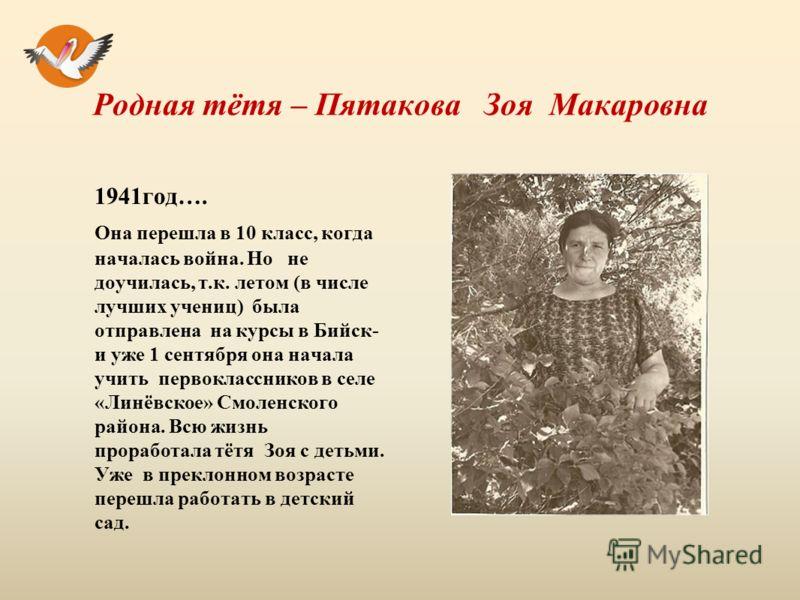 Родная тётя – Пятакова Зоя Макаровна 1941год…. Она перешла в 10 класс, когда началась война. Но не доучилась, т.к. летом (в числе лучших учениц) была отправлена на курсы в Бийск- и уже 1 сентября она начала учить первоклассников в селе «Линёвское» См