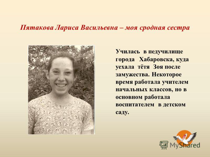 Пятакова Лариса Васильевна – моя сродная сестра Училась в педучилище города Хабаровска, куда уехала тётя Зоя после замужества. Некоторое время работала учителем начальных классов, но в основном работала воспитателем в детском саду.