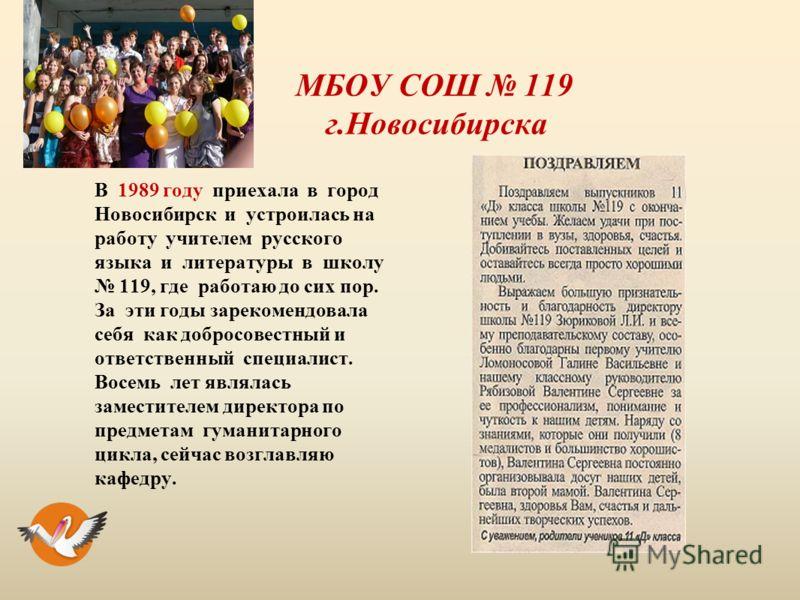 МБОУ СОШ 119 г.Новосибирска В 1989 году приехала в город Новосибирск и устроилась на работу учителем русского языка и литературы в школу 119, где работаю до сих пор. За эти годы зарекомендовала себя как добросовестный и ответственный специалист. Восе