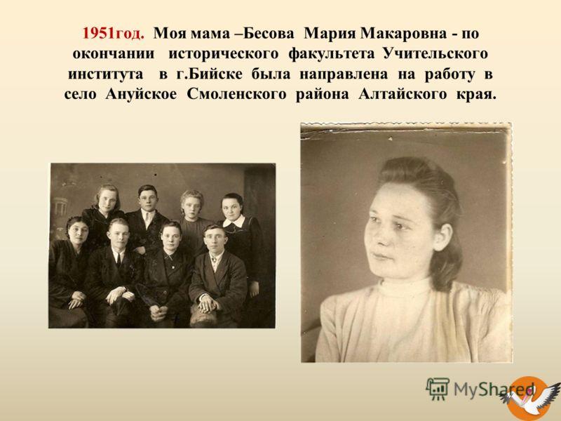 1951год. Моя мама –Бесова Мария Макаровна - по окончании исторического факультета Учительского института в г.Бийске была направлена на работу в село Ануйское Смоленского района Алтайского края.