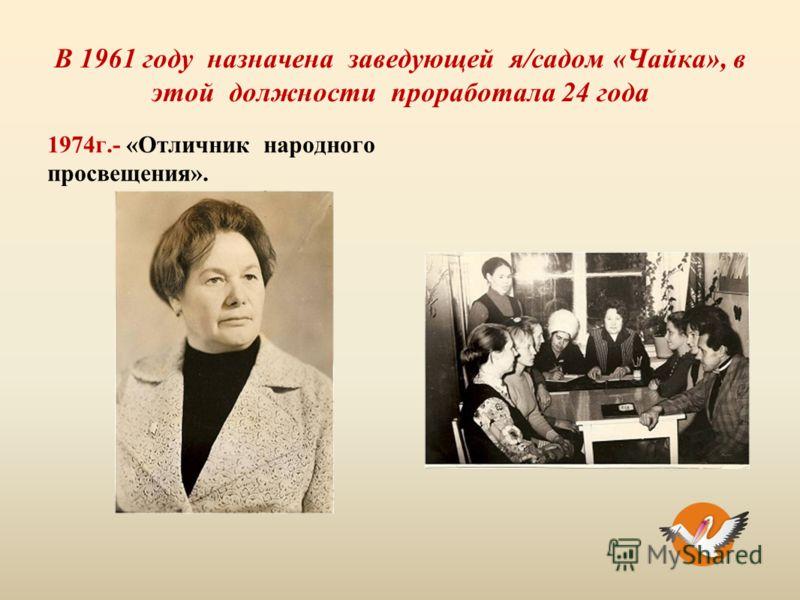 В 1961 году назначена заведующей я/садом «Чайка», в этой должности проработала 24 года 1974г.- «Отличник народного просвещения».