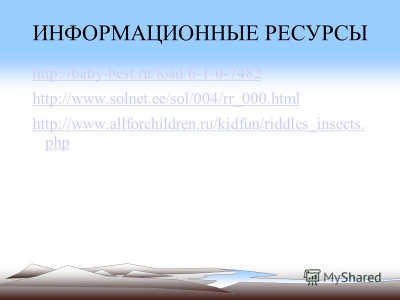 http://baby-best.ru/load/6-1-0-7482 http://www.solnet.ee/sol/004/rr_000.html http://www.allforchildren.ru/kidfun/riddles_insects. php ИНФОРМАЦИОННЫЕ РЕСУРСЫ