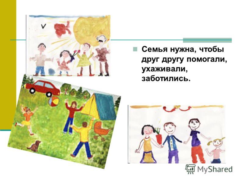 Семья нужна, чтобы друг другу помогали, ухаживали, заботились.