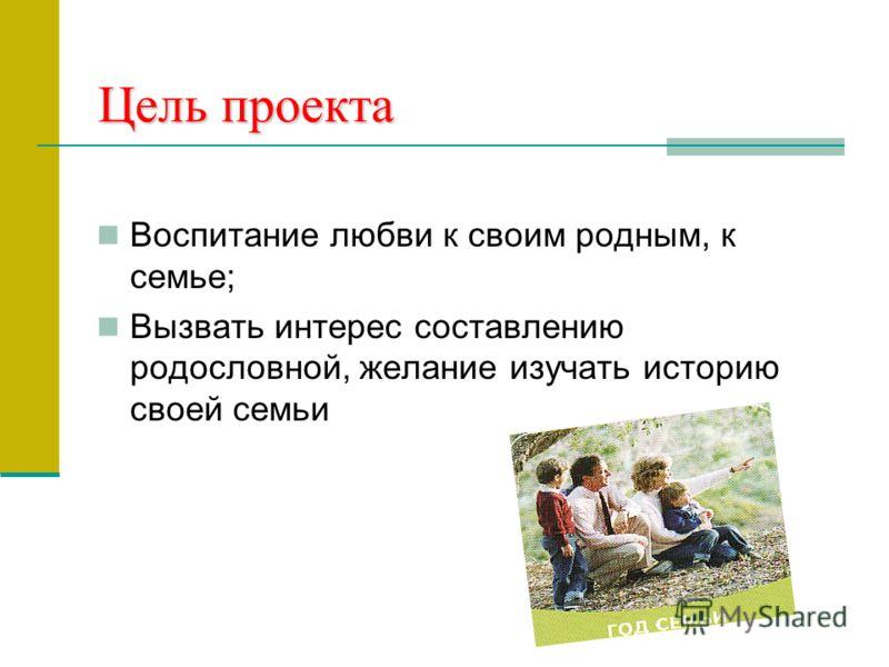 Цель проекта Воспитание любви к своим родным, к семье; Вызвать интерес составлению родословной, желание изучать историю своей семьи