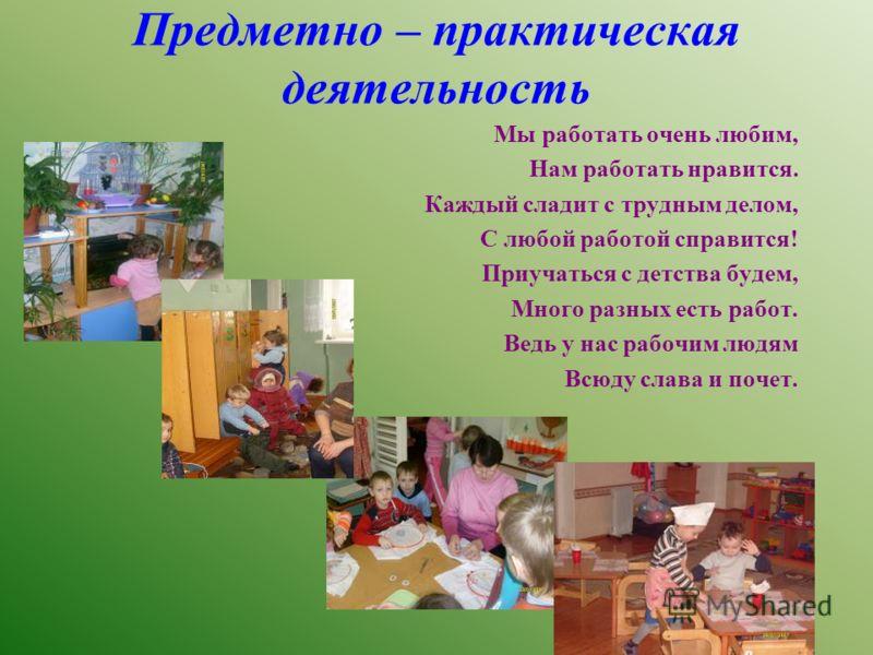 Предметно – практическая деятельность Мы работать очень любим, Нам работать нравится. Каждый сладит с трудным делом, С любой работой справится! Приучаться с детства будем, Много разных есть работ. Ведь у нас рабочим людям Всюду слава и почет.