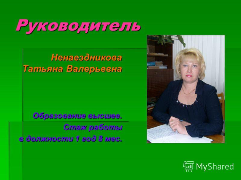 Руководитель Ненаездникова Татьяна Валерьевна Образование высшее. Стаж работы в должности 1 год 8 мес.