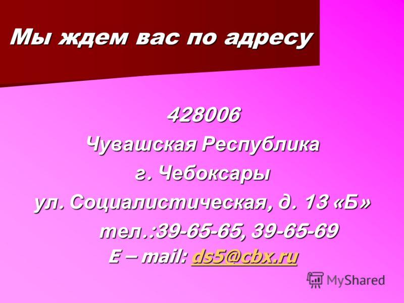 Мы ждем вас по адресу 428006 Чувашская Республика г. Чебоксары ул. Социалистическая, д. 13 « Б » тел.:39-65-65, 39-65-69 тел.:39-65-65, 39-65-69 E – mail: ds5@cbx.ru ds5@cbx.ru