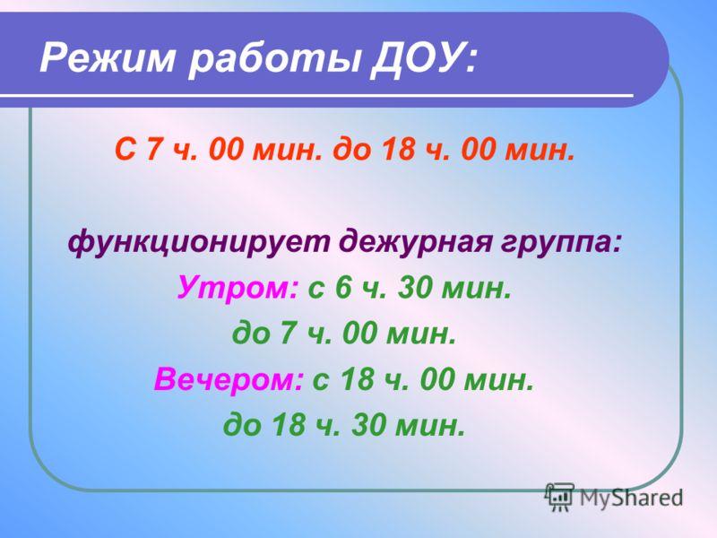 Режим работы ДОУ: С 7 ч. 00 мин. до 18 ч. 00 мин. функционирует дежурная группа: Утром: с 6 ч. 30 мин. до 7 ч. 00 мин. Вечером: с 18 ч. 00 мин. до 18 ч. 30 мин.