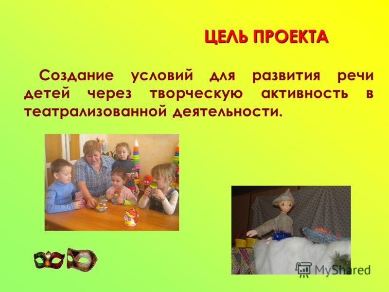 ЦЕЛЬ ПРОЕКТА Создание условий для развития речи детей через творческую активность в театрализованной деятельности.