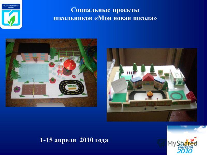 1-15 апреля 2010 года Социальные проекты школьников «Моя новая школа»