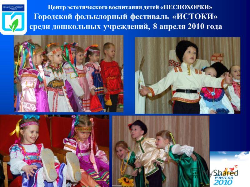 Городской фольклорный фестиваль «ИСТОКИ» среди дошкольных учреждений, 8 апреля 2010 года Центр эстетического воспитания детей «ПЕСНОХОРКИ»
