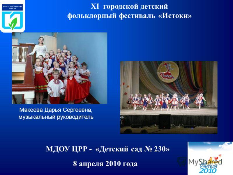 8 апреля 2010 года XI городской детский фольклорный фестиваль «Истоки» МДОУ ЦРР - «Детский сад 230» Макеева Дарья Сергеевна, музыкальный руководитель