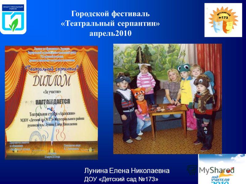 Городской фестиваль «Театральный серпантин» апрель2010 Лунина Елена Николаевна ДОУ «Детский сад 173»